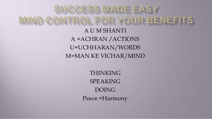 A U M SHANTI A =ACHRAN /ACTIONS U=UCHHARAN/WORDSM=MAN KE VICHAR/MIND      THINKING      SPEAKING        DOING    Peace =Ha...