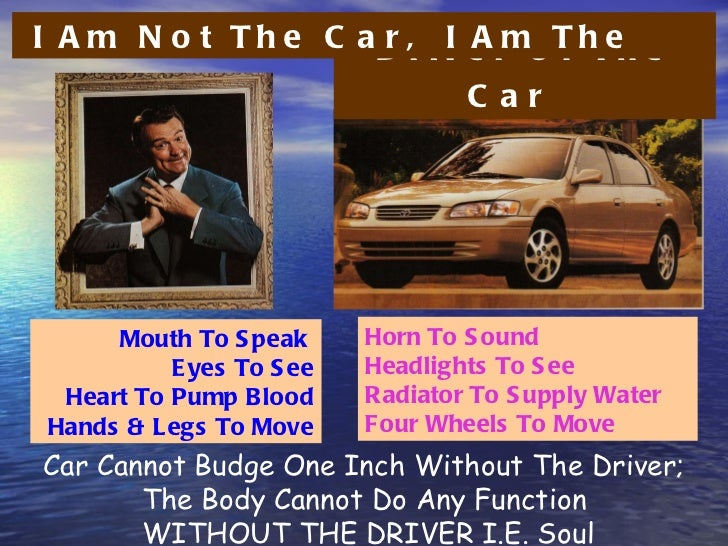 Car Cannot Budge One Inch Without The Driver; The Body Cannot Do Any Function WITHOUT THE DRIVER I.E. Soul Mouth To Speak ...