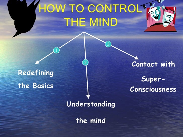 HOW TO CONTROL THE MIND Redefining the Basics 1 Understanding the mind 2 Contact with Super-Consciousness 3