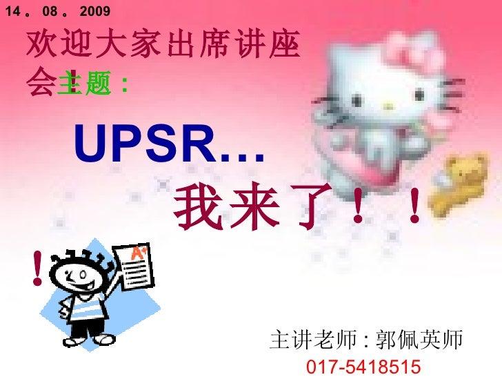 欢迎大家出席讲座会 ! 主题 : UPSR… 我来了!!! 主讲老师 : 郭佩英师 017-5418515 14 。 08 。 2009