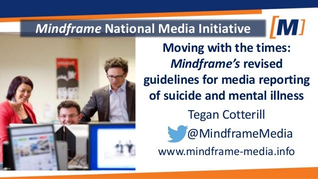 Moving with the times: Mindframe's revised guidelines for media reporting of suicide and mental illness Tegan Cotterill @M...