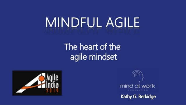 The heart of the agile mindset Kathy G. Berkidge