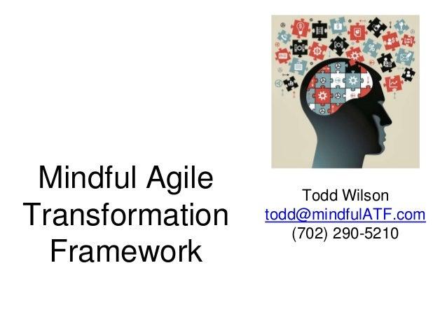 Mindful Agile Transformation Framework Todd Wilson todd@mindfulATF.com (702) 290-5210