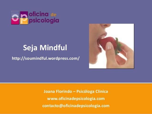 Seja Mindfulhttp://soumindful.wordpress.com/               Joana Florindo – Psicóloga Clínica                www.oficinade...