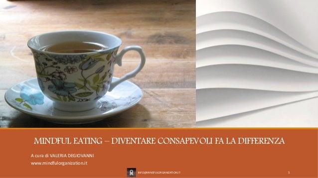 MINDFUL EATING – DIVENTARE CONSAPEVOLI FA LA DIFFERENZA A cura di VALERIA DEGIOVANNI www.mindfulorganization.it INFO@MINDF...