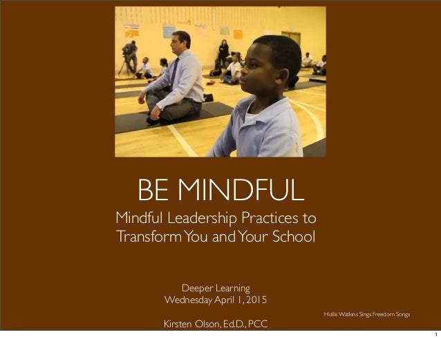 BE MINDFUL Mindful Leadership Practices to TransformYou andYour School Deeper Learning Wednesday April 1, 2015 Kirsten Ols...