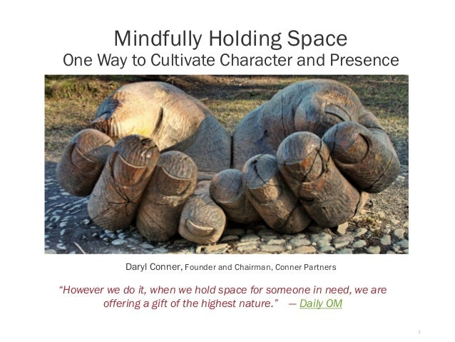 1 Mindfully Holding Space One Way to Cultivate Character and Presence Daryl Conner, Founder and Chairman, Conner Partners ...