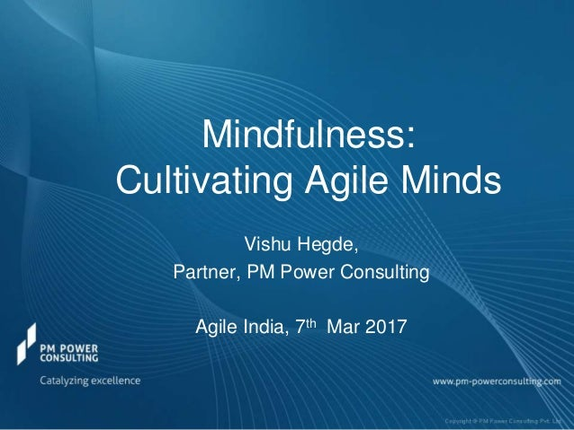 Mindfulness: Cultivating Agile Minds Vishu Hegde, Partner, PM Power Consulting Agile India, 7th Mar 2017