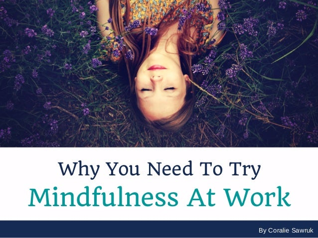 By Coralie Sawruk Why You Need To Try Mindfulness At Work