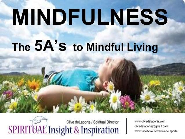 MINDFULNESS The 5A's to Mindful Living www.clivedelaporte.com clivedelaporte@gmail.com www.facebook.com/clivedelaporte