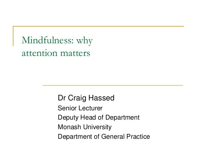 Mindfulness: why attention matters Dr Craig Hassed Senior Lecturer Deputy Head of Department Monash University Department ...