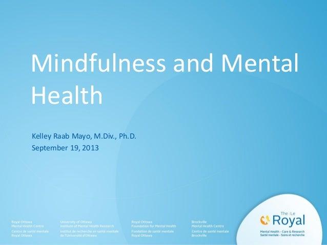 Mindfulness and Mental Health Kelley Raab Mayo, M.Div., Ph.D. September 19, 2013