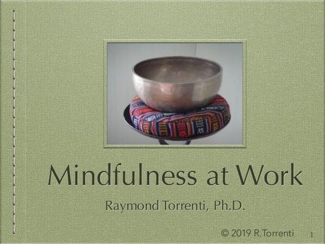 Mindfulness at Work © 2019 R.Torrenti 1 Raymond Torrenti, Ph.D.