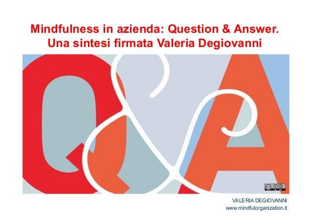 Mindfulness in azienda: Question & Answer.  Una sintesi firmata Valeria Degiovanni  VALERIA DEGIOVANNI  www.mindfulorganiz...