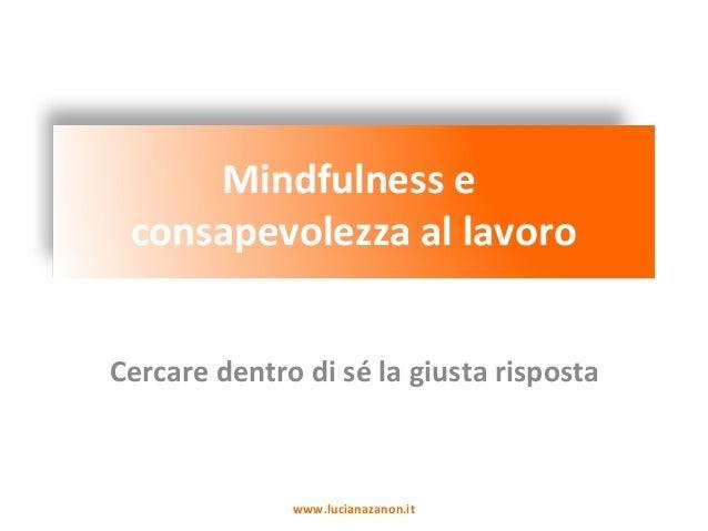 Mindfulness e consapevolezza al lavoro Cercare dentro di sé la giusta risposta www.lucianazanon.it