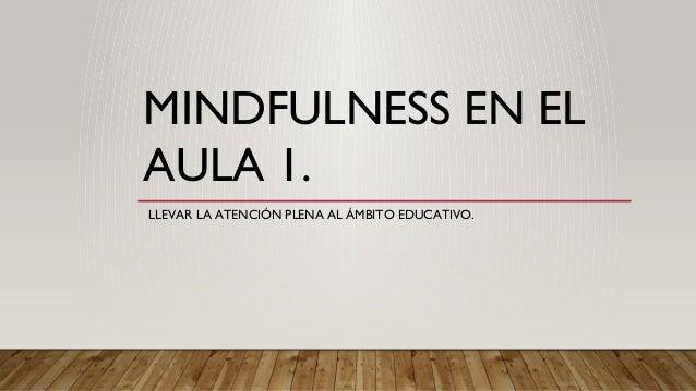 MINDFULNESS EN EL AULA 1. LLEVAR LA ATENCIÓN PLENA AL ÁMBITO EDUCATIVO.