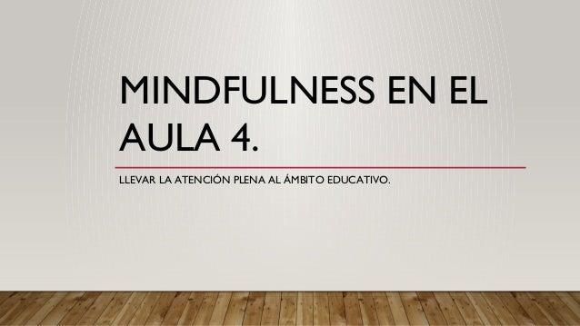 MINDFULNESS EN EL AULA 4. LLEVAR LA ATENCIÓN PLENA AL ÁMBITO EDUCATIVO.