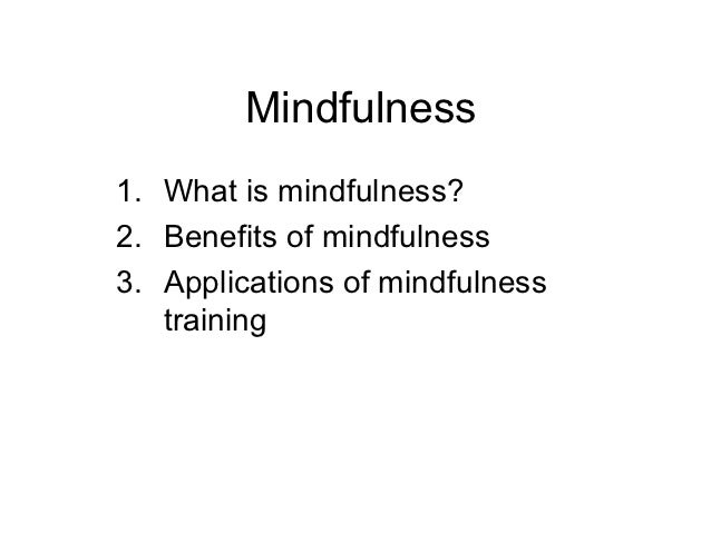 Mindfulness1. What is mindfulness?2. Benefits of mindfulness3. Applications of mindfulness   training