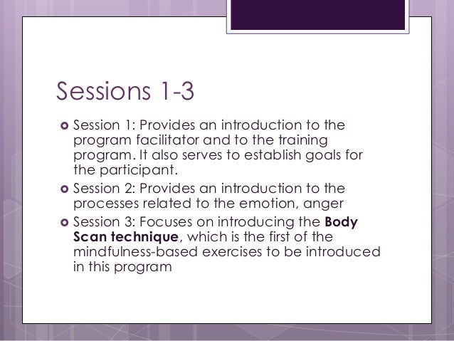 Sessions 1-3  Session 1: Provides an introduction to the program facilitator and to the training program. It also serves ...