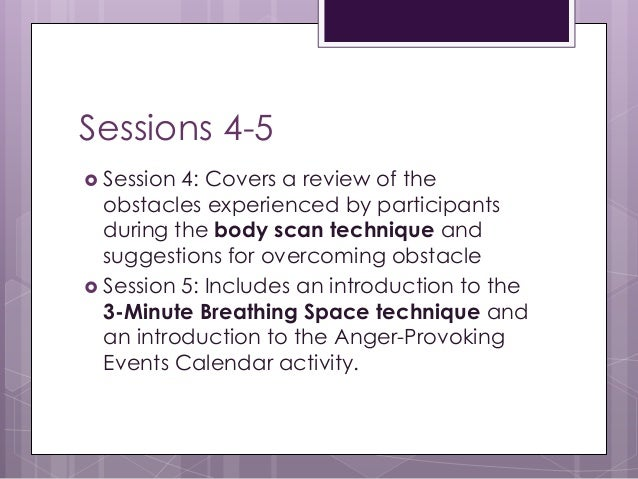 Sessions 4-5  Session 4: Covers a review of the obstacles experienced by participants during the body scan technique and ...