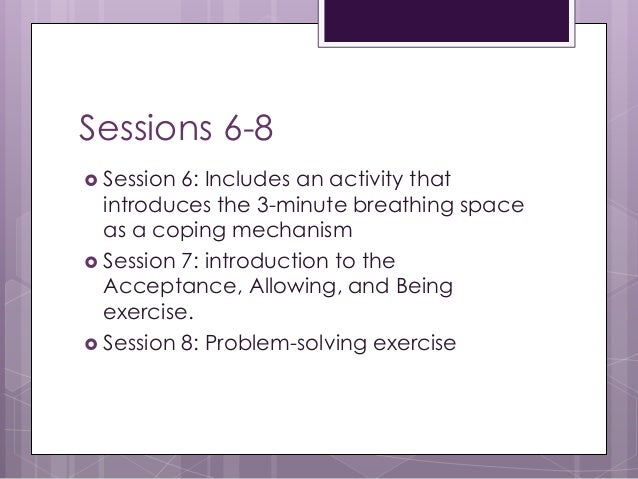 Sessions 6-8  Session 6: Includes an activity that introduces the 3-minute breathing space as a coping mechanism  Sessio...