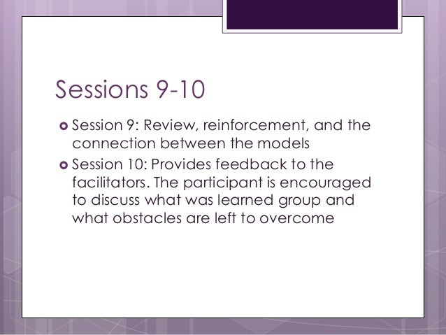 Sessions 9-10  Session 9: Review, reinforcement, and the connection between the models  Session 10: Provides feedback to...