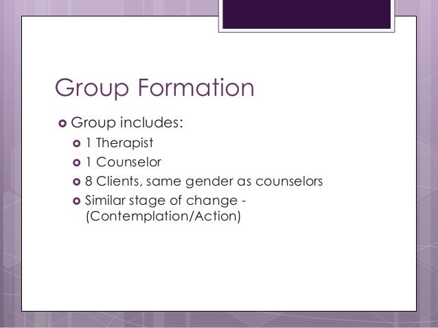 Group Formation  Group includes:  1 Therapist  1 Counselor  8 Clients, same gender as counselors  Similar stage of ch...