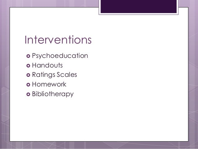 Interventions  Psychoeducation  Handouts  Ratings Scales  Homework  Bibliotherapy