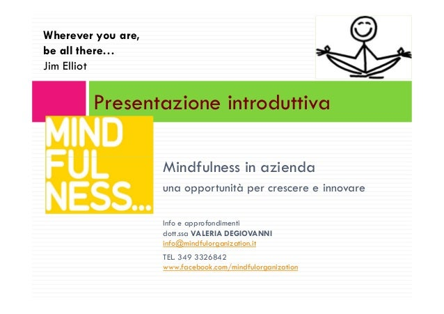 Presentazione introduttiva Wherever you are, be all there… Jim Elliot Mindfulness in azienda una opportunità per crescere ...
