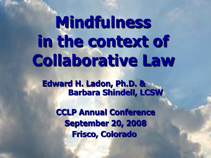 Mindfulness  in the context of  Collaborative Law   Edward H. Ladon, Ph.D. &   Barbara Shindell, LCSW CCLP Annual Conferen...