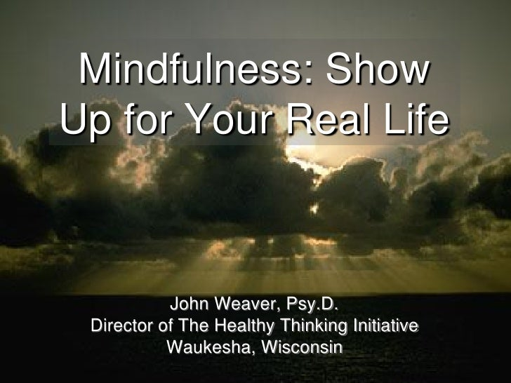 Mindfulness: ShowUp for Your Real Life           John Weaver, Psy.D. Director of The Healthy Thinking Initiative          ...