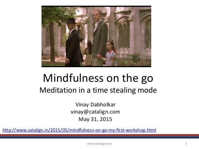 Mindfulness on the go Meditation in a time stealing mode Vinay Dabholkar vinay@catalign.com May 31, 2015 www.catalign.com ...