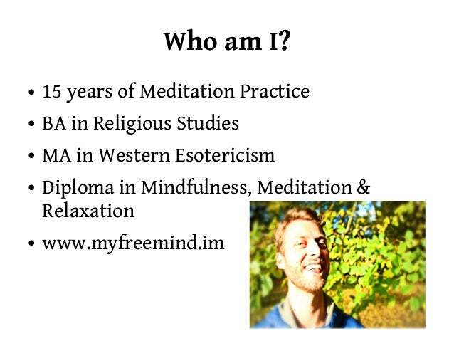 Who am I?●   15 years of Meditation Practice●   BA in Religious Studies●   MA in Western Esotericism●   Diploma in Mindful...