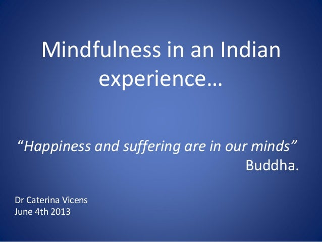 """Mindfulness in an Indianexperience…""""Happiness and suffering are in our minds""""Buddha.Dr Caterina VicensJune 4th 2013"""