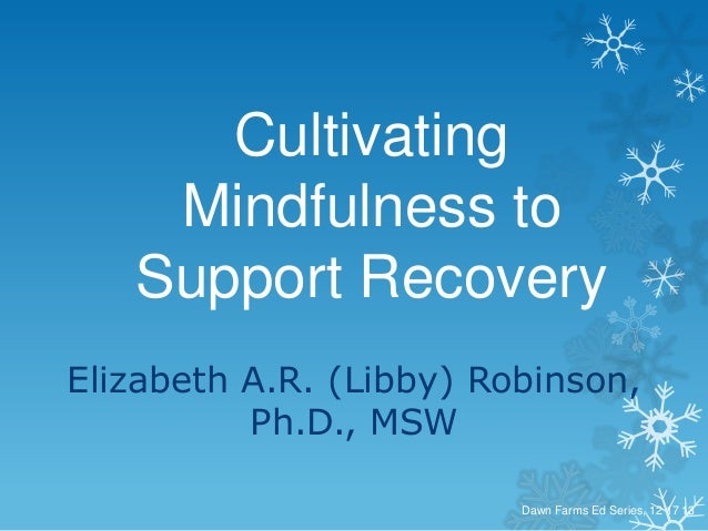 Cultivating Mindfulness to Support Recovery Elizabeth A.R. (Libby) Robinson, Ph.D., MSW Dawn Farms Ed Series, 12 17 13