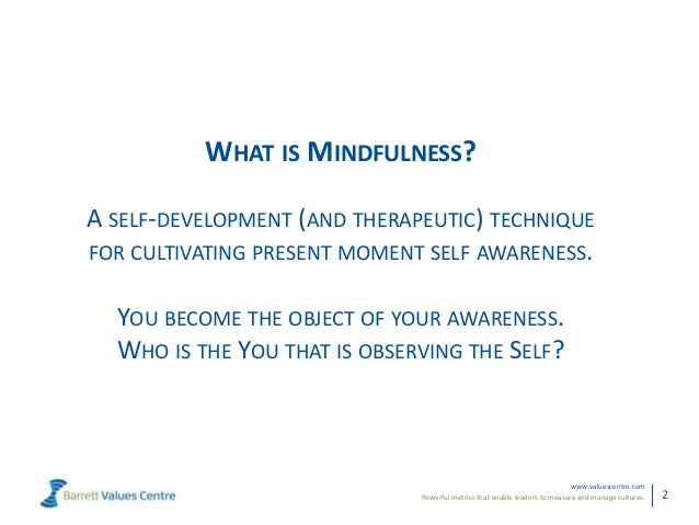 Powerful metrics that enable leaders to measure and manage cultures.www.valuescentre.com2WHAT IS MINDFULNESS?A SELF-DEVELO...