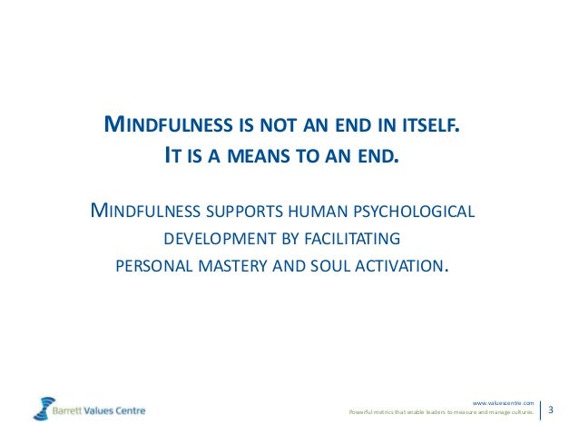 Powerful metrics that enable leaders to measure and manage cultures.www.valuescentre.com3MINDFULNESS IS NOT AN END IN ITSE...