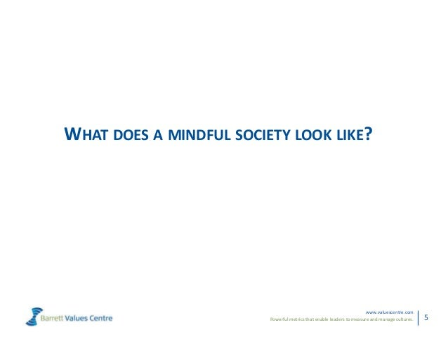 Powerful metrics that enable leaders to measure and manage cultures.www.valuescentre.com5WHAT DOES A MINDFUL SOCIETY LOOK ...