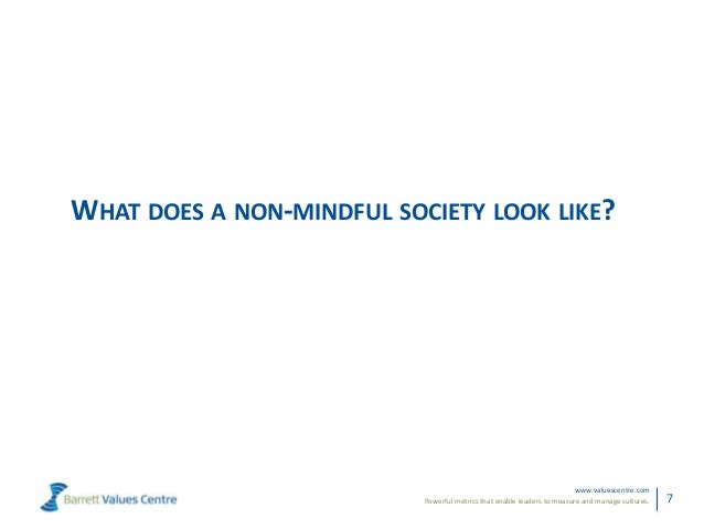 Powerful metrics that enable leaders to measure and manage cultures.www.valuescentre.com7WHAT DOES A NON-MINDFUL SOCIETY L...