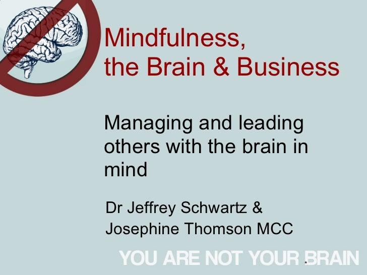 Mindfulness,the Brain & BusinessManaging and leadingothers with the brain inmindDr Jeffrey Schwartz &Josephine Thomson MCC...