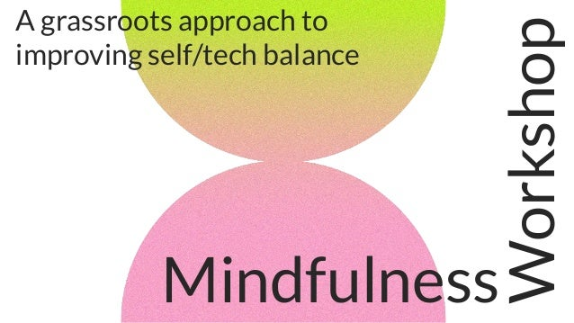 Mindfulness Workshop A grassroots approach to improving self/tech balance
