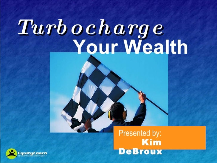 Turbocharge     Your Wealth Presented by: Kim DeBroux