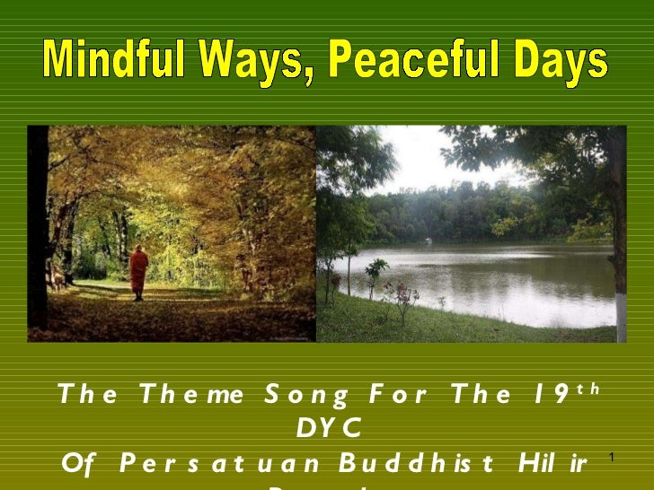 Mindful Ways, Peaceful Days The Theme Song For The 19 th  DYC Of Persatuan Buddhist Hilir Perak