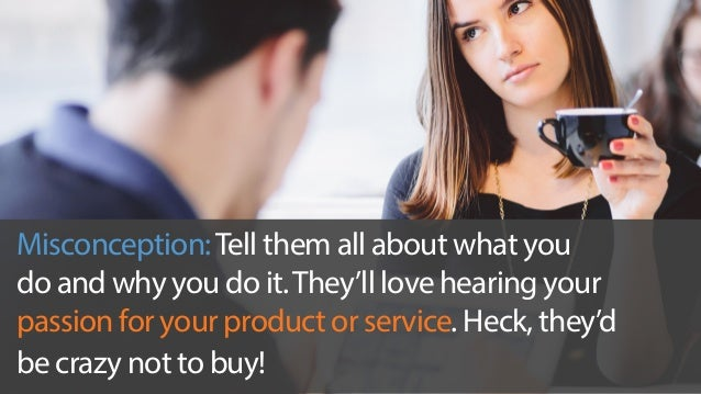 Misconception: Tell them all about what you  do and why you do it. They'll love hearing your  passion for your product or ...