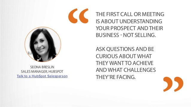 THE FIRST CALL OR MEETING  IS ABOUT UNDERSTANDING  YOUR PROSPECT AND THEIR  BUSINESS - NOT SELLING.  ASK QUESTIONS AND BE ...