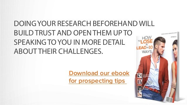 DOING YOUR RESEARCH BEFOREHAND WILL  BUILD TRUST AND OPEN THEM UP TO  SPEAKING TO YOU IN MORE DETAIL  ABOUT THEIR CHALLENG...