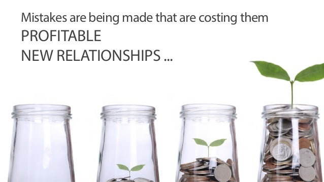Mistakes are being made that are costing them  PROFITABLE  NEW RELATIONSHIPS ...