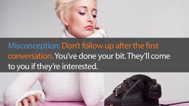 Misconception: Don't follow up after the first  conversation. You've done your bit. They'll come  to you if they're intere...