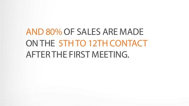 AND 80% OF SALES ARE MADE  ON THE 5TH TO 12TH CONTACT  AFTER THE FIRST MEETING.