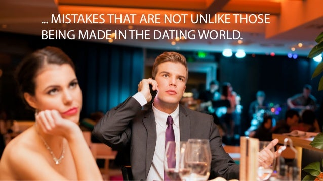 ... MISTAKES THAT ARE NOT UNLIKE THOSE  BEING MADE IN THE DATING WORLD.